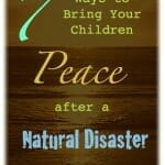 7 Ways to Bring your Children Peace After a Natural Disaster