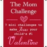 Valentine Mom Challenge: 7 Mini-Challenges to Make Jesus your Child's #1 Valentine