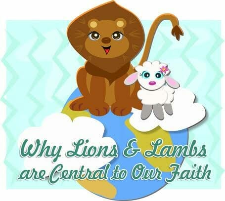 Why Lions and Lambs Are Central To Our Faith