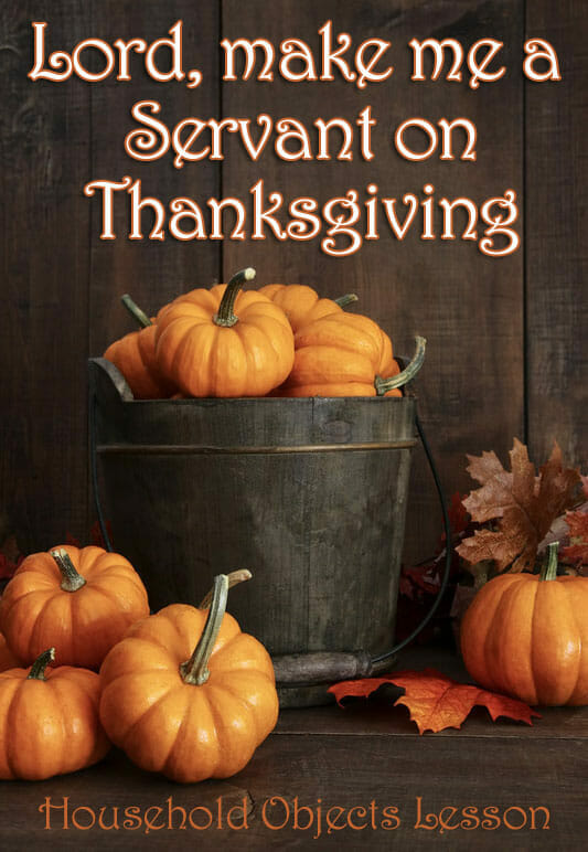 """Lord, Make Me A Servant on Thanksgiving"" – A Thanksgiving Object Lesson"