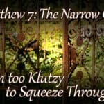 Matthew 7 Bible Lesson: The Narrow Gate (I'm Too Klutzy To Squeeze Through!)